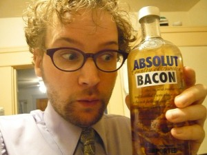 Absolut bacon (vodka infused bacon) and no I haven't tried this!